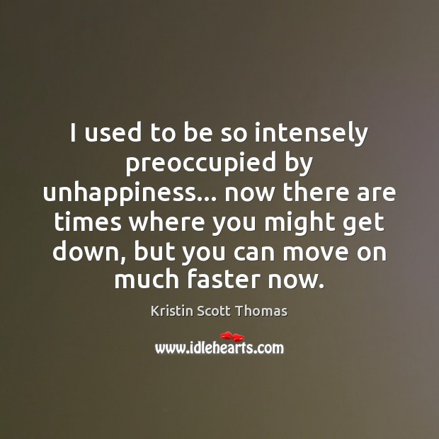 I used to be so intensely preoccupied by unhappiness… now there are Move On Quotes Image