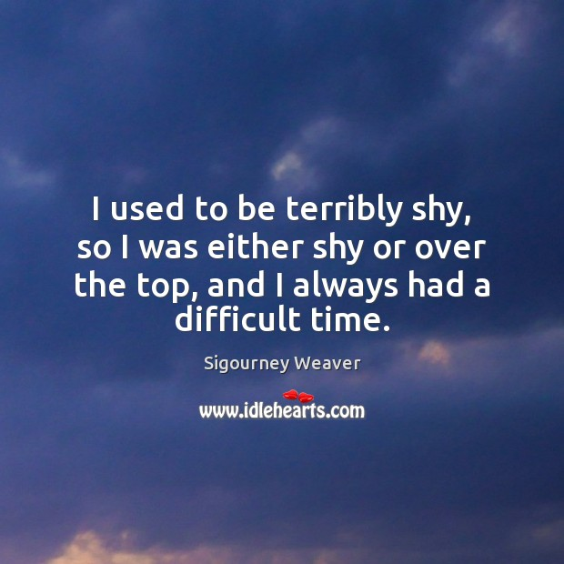 I used to be terribly shy, so I was either shy or Sigourney Weaver Picture Quote