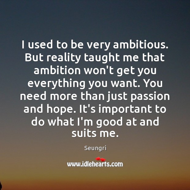 I used to be very ambitious. But reality taught me that ambition Image