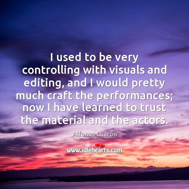 I used to be very controlling with visuals and editing, and I Alfonso Cuaron Picture Quote
