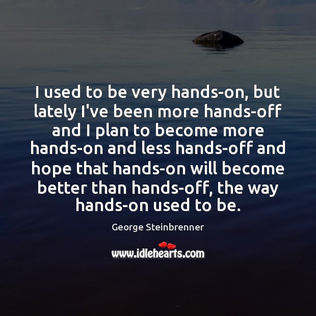 I used to be very hands-on, but lately I've been more hands-off George Steinbrenner Picture Quote