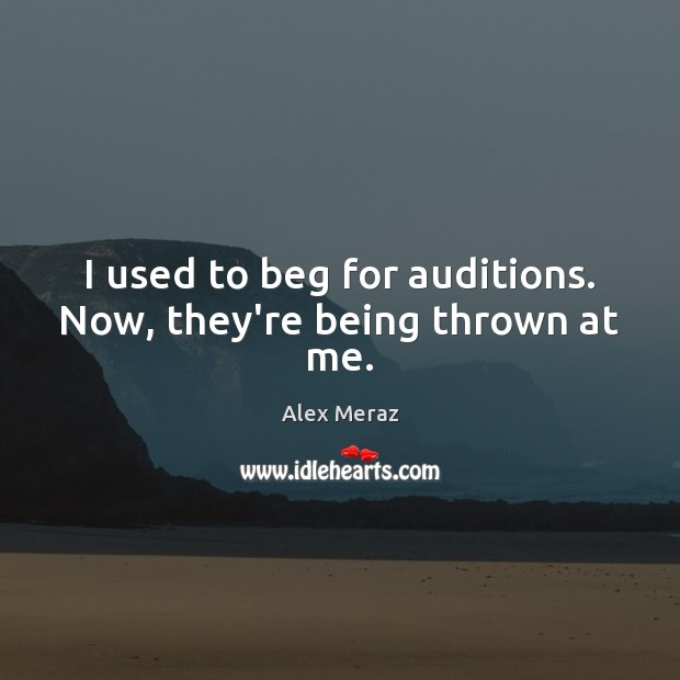 Image, I used to beg for auditions. Now, they're being thrown at me.
