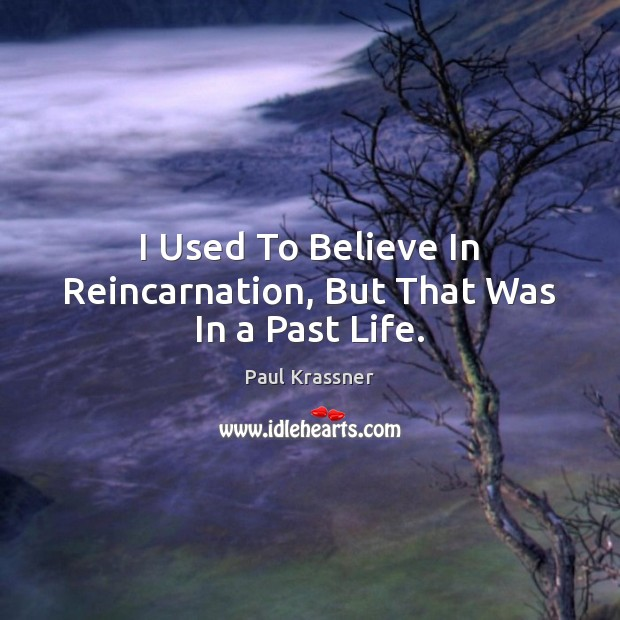 I Used To Believe In Reincarnation, But That Was In a Past Life. Paul Krassner Picture Quote