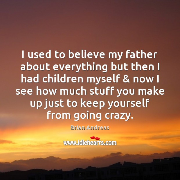I used to believe my father about everything but then I had Brian Andreas Picture Quote
