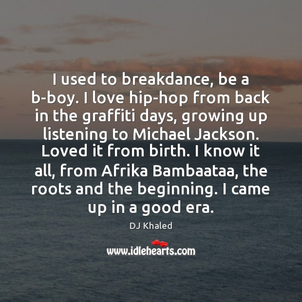 Image, I used to breakdance, be a b-boy. I love hip-hop from back
