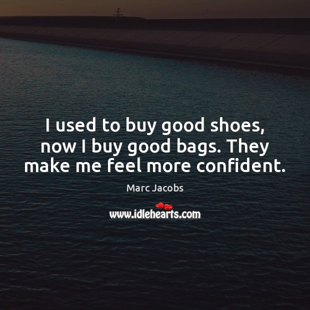 I used to buy good shoes, now I buy good bags. They make me feel more confident. Marc Jacobs Picture Quote