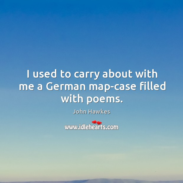 I used to carry about with me a german map-case filled with poems. John Hawkes Picture Quote