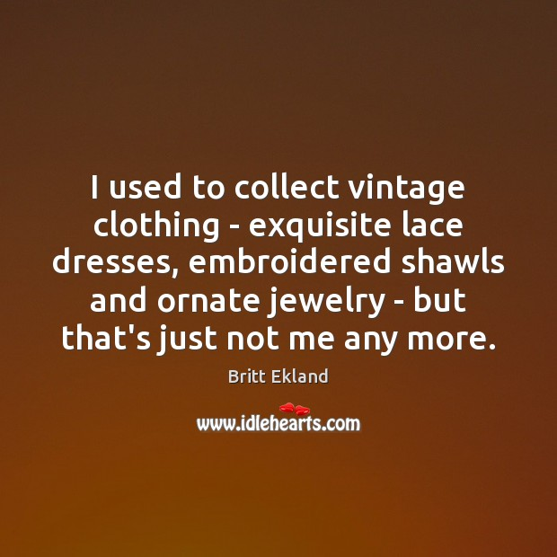 I used to collect vintage clothing – exquisite lace dresses, embroidered shawls Britt Ekland Picture Quote