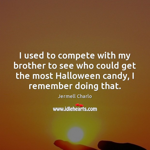 I used to compete with my brother to see who could get Halloween Quotes Image