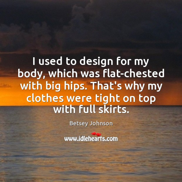 Image, I used to design for my body, which was flat-chested with big