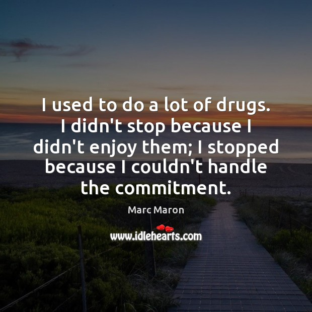 I used to do a lot of drugs. I didn't stop because Marc Maron Picture Quote