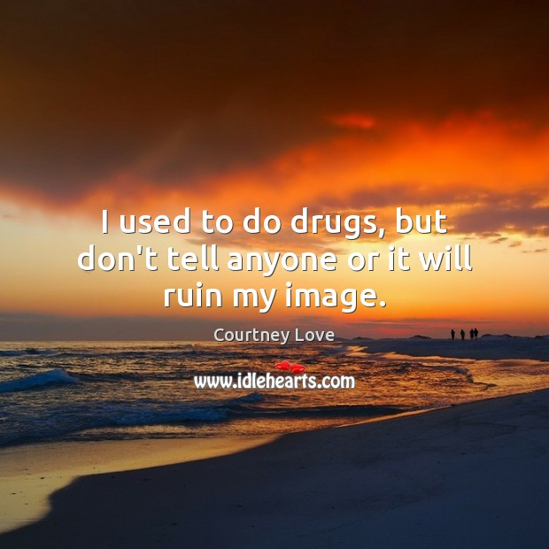 I used to do drugs, but don't tell anyone or it will ruin my image. Image