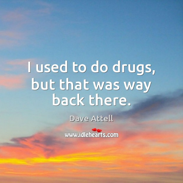 I used to do drugs, but that was way back there. Dave Attell Picture Quote