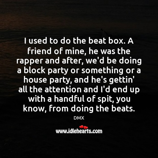 I used to do the beat box. A friend of mine, he DMX Picture Quote