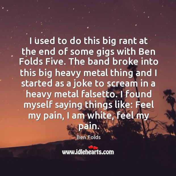 I used to do this big rant at the end of some gigs with ben folds five. Ben Folds Picture Quote
