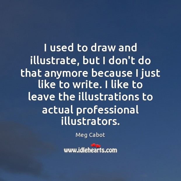I used to draw and illustrate, but I don't do that anymore Image