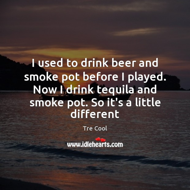 I used to drink beer and smoke pot before I played. Now Tre Cool Picture Quote