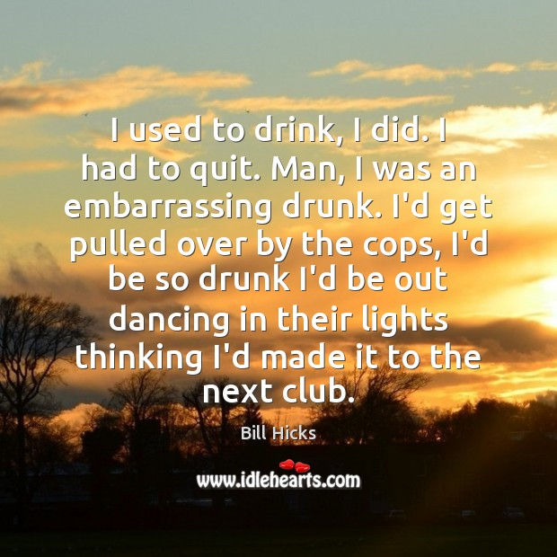 I used to drink, I did. I had to quit. Man, I Bill Hicks Picture Quote