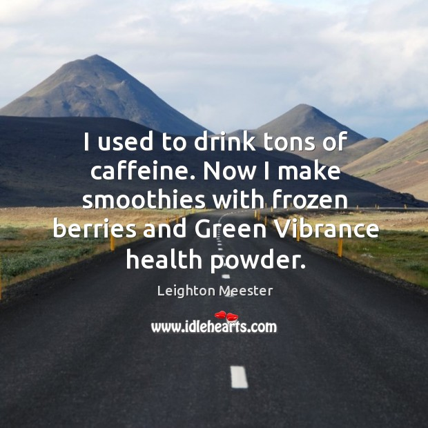 Image, I used to drink tons of caffeine. Now I make smoothies with frozen berries and green vibrance health powder.
