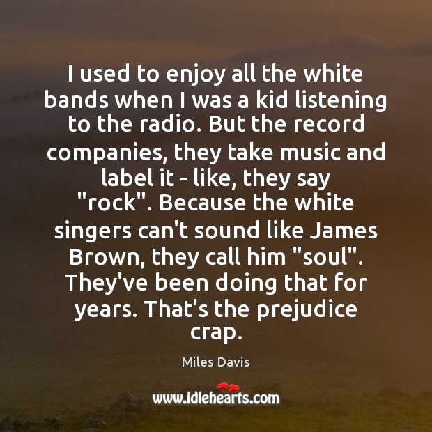 I used to enjoy all the white bands when I was a Miles Davis Picture Quote
