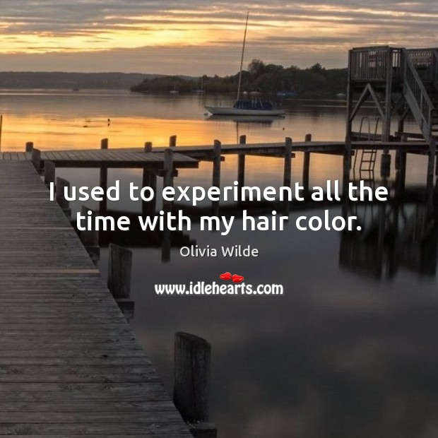 I used to experiment all the time with my hair color. Olivia Wilde Picture Quote