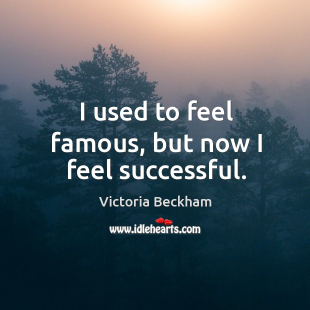 I used to feel famous, but now I feel successful. Image