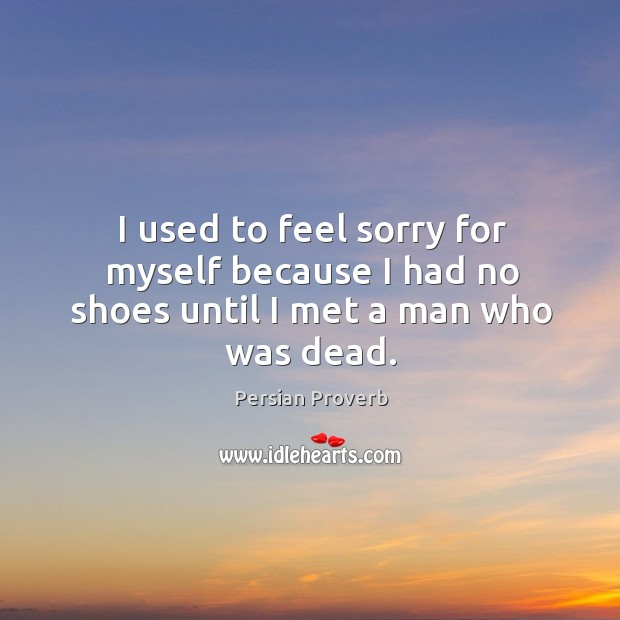 I used to feel sorry for myself because I had no shoes until I met a man who was dead. Persian Proverbs Image