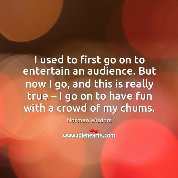 I used to first go on to entertain an audience. But now I go Norman Wisdom Picture Quote