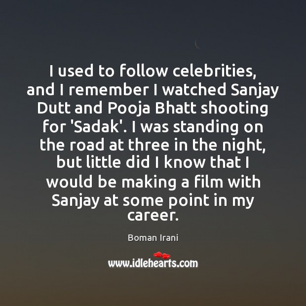 Image, I used to follow celebrities, and I remember I watched Sanjay Dutt