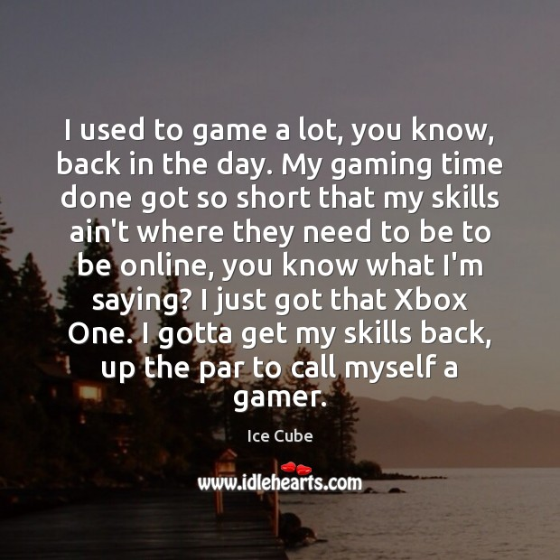 I used to game a lot, you know, back in the day. Image