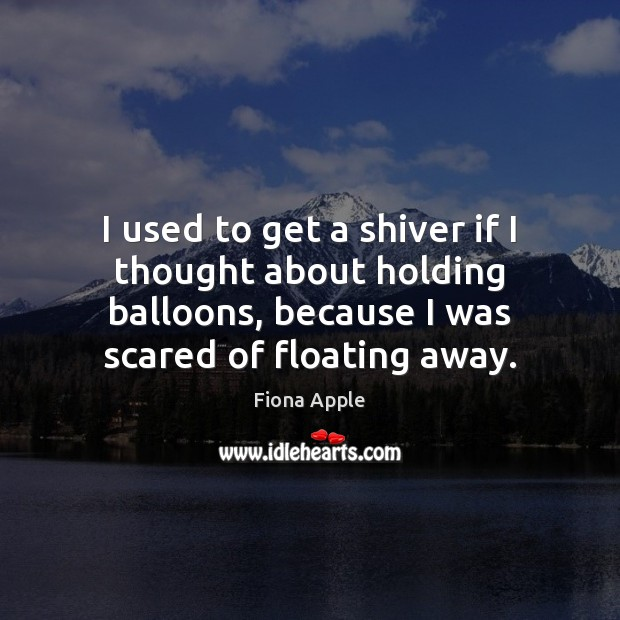 I used to get a shiver if I thought about holding balloons, Fiona Apple Picture Quote