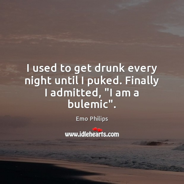 "I used to get drunk every night until I puked. Finally I admitted, ""I am a bulemic"". Emo Philips Picture Quote"
