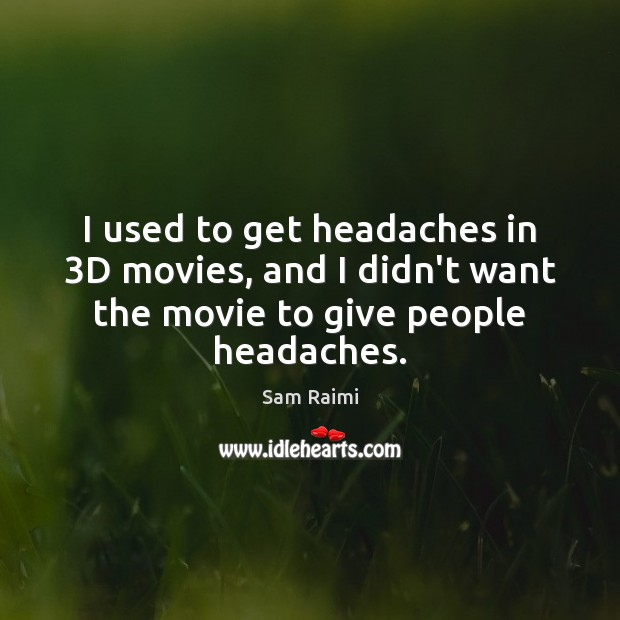 Image, I used to get headaches in 3D movies, and I didn't want
