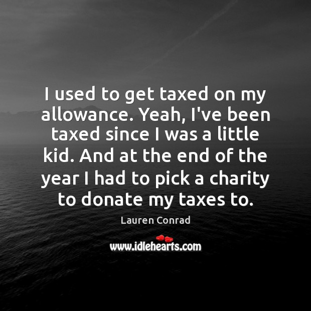 I used to get taxed on my allowance. Yeah, I've been taxed Donate Quotes Image
