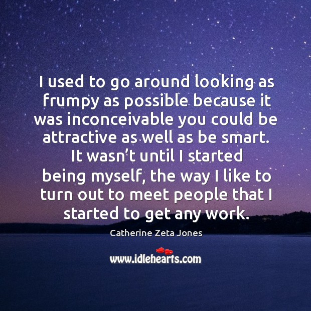 I used to go around looking as frumpy as possible because it was inconceivable you Catherine Zeta Jones Picture Quote