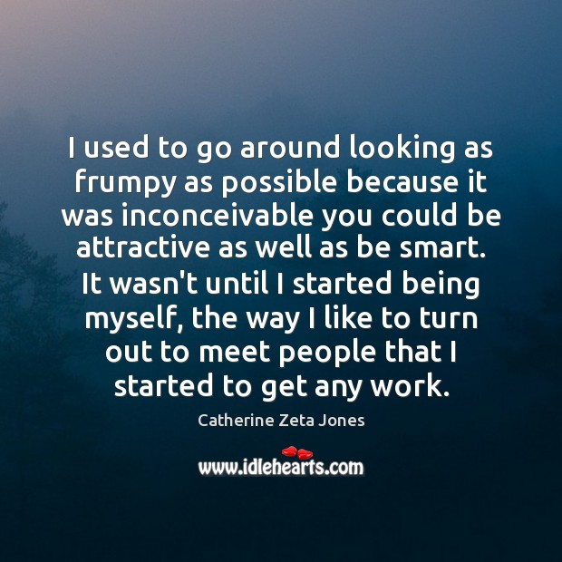 I used to go around looking as frumpy as possible because it Catherine Zeta Jones Picture Quote