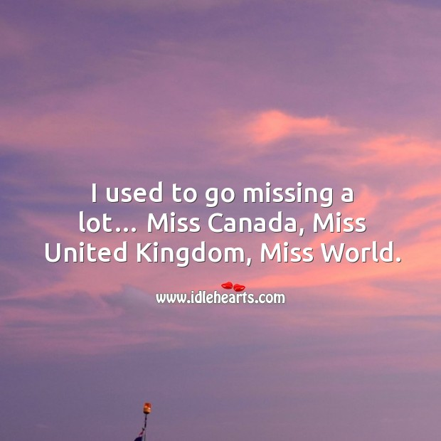 I used to go missing a lot… miss canada, miss united kingdom, miss world. Image