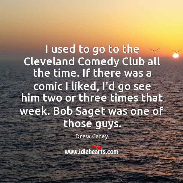 Image, I used to go to the Cleveland Comedy Club all the time.