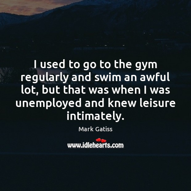Image, I used to go to the gym regularly and swim an awful