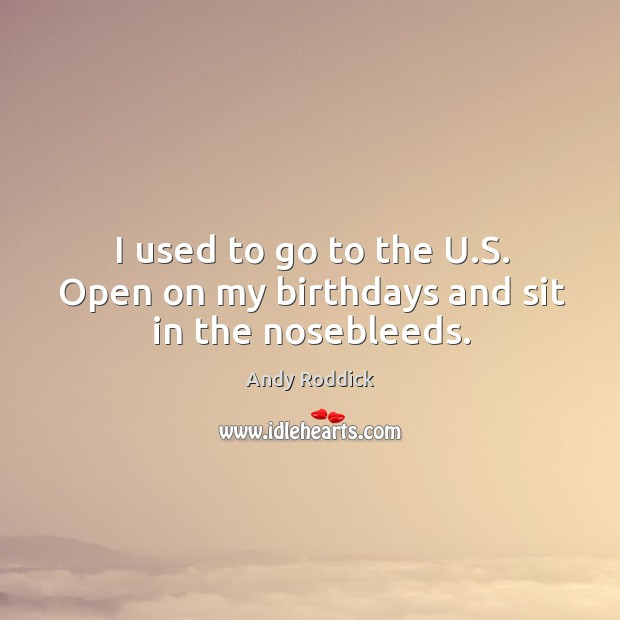 I used to go to the u.s. Open on my birthdays and sit in the nosebleeds. Image