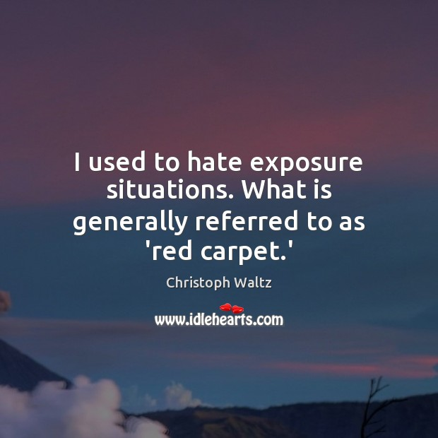 I used to hate exposure situations. What is generally referred to as 'red carpet.' Christoph Waltz Picture Quote