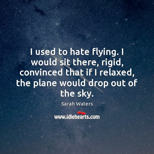 I used to hate flying. I would sit there, rigid, convinced that Sarah Waters Picture Quote