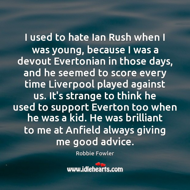 Image, I used to hate Ian Rush when I was young, because I
