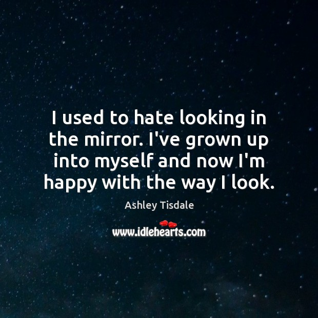 I used to hate looking in the mirror. I've grown up into Ashley Tisdale Picture Quote
