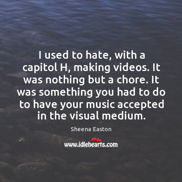 I used to hate, with a capitol h, making videos. It was nothing but a chore. Sheena Easton Picture Quote