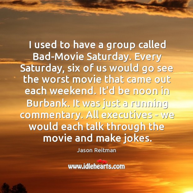 I used to have a group called Bad-Movie Saturday. Every Saturday, six Jason Reitman Picture Quote