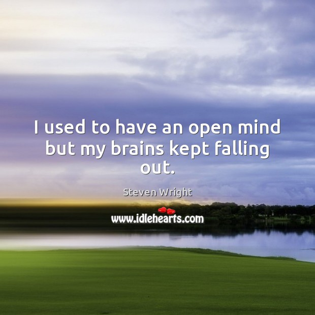 I used to have an open mind but my brains kept falling out. Steven Wright Picture Quote