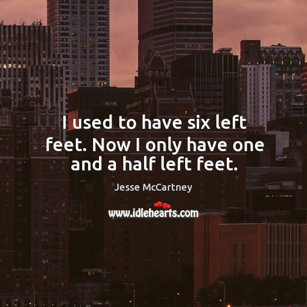 I used to have six left feet. Now I only have one and a half left feet. Jesse McCartney Picture Quote