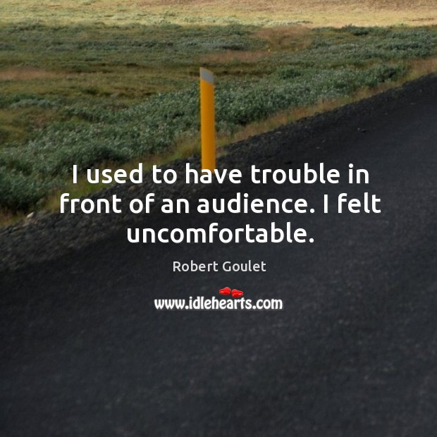 I used to have trouble in front of an audience. I felt uncomfortable. Image