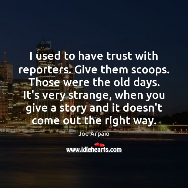 I used to have trust with reporters. Give them scoops. Those were Image